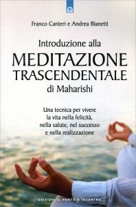 INTRODUZIONE ALLA MEDITAZIONE TRASCENDENTALE DI MAHARISHI Una tecnica per vivere la vita nella felicità, nella salute, nel successo e nella realizzazione di Franco Canteri, Andrea Bianetti