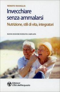 INVECCHIARE SENZA AMMALARSI Nutrizione, stili di vita, integratori di Renato Ravaglia