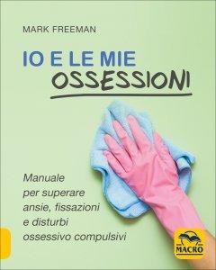 IO E LE MIE OSSESSIONI Manuale per superare ansie, fissazioni e disturbi ossessivo compulsivi di Mark Freeman