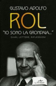 """""""IO SONO LA GRONDAIA"""" Diari, lettere, riflessioni di Gustavo Adolfo Rol"""