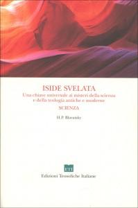 ISIDE SVELATA - LA SCIENZA Chiave dei Misteri antichi e moderni della Scienza e della teologia di Helena Petrovna Blavatsky