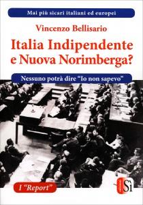 """ITALIA INDIPENDENTE O NUOVA NORIMBERGA? Mai più sicari Italiani ed Europei - Nessuno potrà dire """"Io non lo sapevo"""" di Vincenzo Bellisario"""