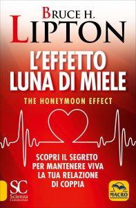 L'EFFETTO LUNA DI MIELE Scopri il segreto per mantenere viva la tua relazione di coppia di Bruce Lipton