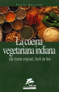 LA CUCINA VEGETARIANA INDIANA 100 ricette originali, facili da fare di Paola Mosconi
