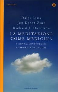 LA MEDITAZIONE COME MEDICINA Scienza, minfulness e saggezza del cuore di Dalai Lama, Jon Kabat-Zinn, Richard J. Davidson