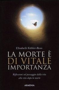 LA MORTE è DI VITALE IMPORTANZA Riflessioni sul passaggio dalla vita alla vita dopo la morte di Elisabeth Kübler-Ross