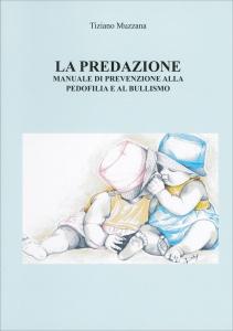 LA PREDAZIONE Manuale di prevenzione alla pedofilia e al bullismo di Tiziano Muzzana