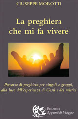 LA PREGHIERA CHE MI FA VIVERE Percorso di preghiera per singoli o gruppi, alla luce dell'esperienza di Gesù e dei mistici di Giuseppe Morotti