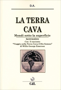 """LA TERRA CAVA - MONDI SOTTO LA SUPERFICIE TERRESTRE Ipotesi e misteri - Con il racconto """"Viaggio nella Terra Cava, il Dio fumoso"""" di Willis George Emerson di D. A."""