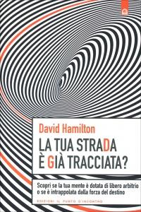 LA TUA STRADA è GIà TRACCIATA? Scopri se la tua mente è dotata di libero arbitrio o se è intrappolata dalla forza del destino di David R. Hamilton