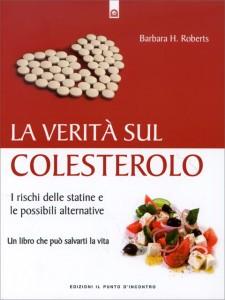 LA VERITà SUL COLESTEROLO I rischi delle statine e le possibili alternative - Un libro che può salvarti la vita di Barbara H. Roberts