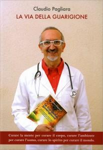 LA VIA DELLA GUARIGIONE Curare la mente per curare il corpo; curare l'ambiente per curare l'uomo; curare lo spirito per curare il mondo di Claudio Pagliara