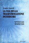 LA VIA DELLA TRASFORMAZIONE INTERIORE Dall'infanzia ferita alla responsabilità del divenire adulti di Franco Nanetti