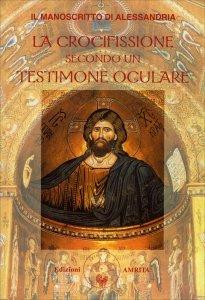 LA CROCIFISSIONE SECONDO UN TESTIMONE OCULARE Il manoscritto di Alessandria