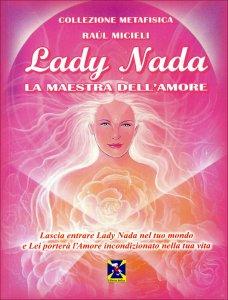 LADY NADA. LA MAESTRA DELL'AMORE Lascia entrare Lady Nada nel tuo mondo e Lei porterà l'Amore incondizionato nella tua vita di Raul Micieli