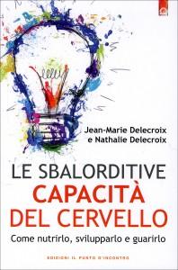 LE SBALORDITIVE CAPACITà DEL CERVELLO Come nutrirlo, svilupparlo e guarirlo di Jean-Marie Delecroix, Nathalie Delecroix