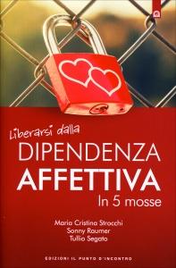 LIBERARSI DALLA DIPENDENZA AFFETTIVA IN 5 MOSSE di Maria Cristina Strocchi, Sonny Raumer, Tullio Segato
