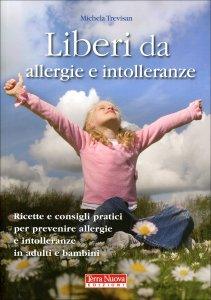 LIBERI DA ALLERGIE E INTOLLERANZE Ricette e consigli per prevenire allergie e intolleranze in adulti e bambini di Michela Trevisan