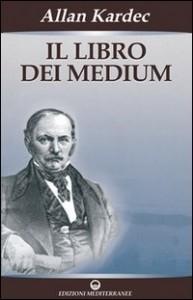 IL LIBRO DEI MEDIUM I mezzi per il massimo sviluppo della facoltà medianica consentito dalle disposizioni personali di ciascuno di Allan Kardec