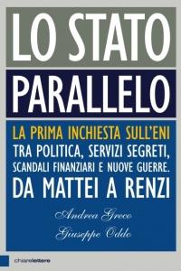 LO STATO PARALLELO La prima inchiesta sull'Eni tra politica, servizi segreti, scandali finanziari e nuove guerre di Andrea Greco, Giuseppe Oddo