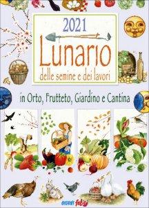 LUNARIO DELLE SEMINE E DEI LAVORI 2021 - GIORNI FELICI In Orto, Frutteto, Giardino e Cantina