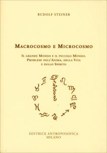 MACROCOSMO E MICROCOSMO Il grande mondo e il piccolo mondo. Problemi dell'anima, della vita e dello spirito di Rudolf Steiner
