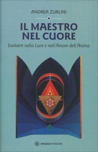 IL MAESTRO NEL CUORE Evolvere nella Luce e nell'Amore dell'Anima di Andrea Zurlini