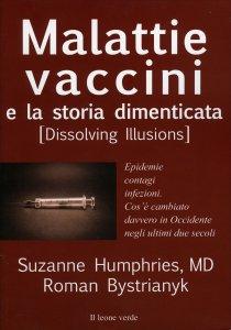 MALATTIE VACCINI E LA STORIA DIMENTICATA Epidemie, contagi, infezioni. Cos'è cambiato davvero in Occidente negli ultimi due secoli di Suzanne Humphries, Roman Bystrianyk