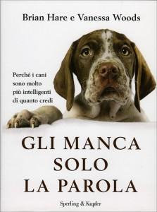 GLI MANCA SOLO LA PAROLA Perché i cani sono molto più intelligenti di quanto credi di Brian Hare, Vanessa Woods
