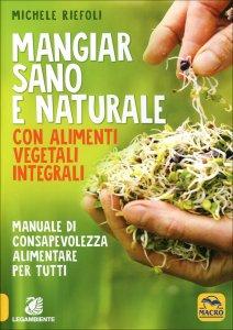 MANGIAR SANO E NATURALE CON ALIMENTI VEGETALI INTEGRALI Manuale di consapevolezza alimentare per tutti di Michele Riefoli