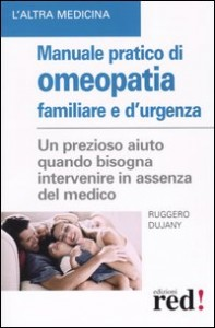 MANUALE PRATICO DI OMEOPATIA FAMIGLIARE E D'URGENZA Un prezioso aiuto quando bisogna intervenire in assenza del medico di Ruggero Dujany