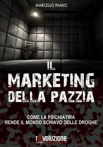 IL MARKETING DELLA PAZZIA Come la psichiatria rende il mondo schiavo delle droghe di Marcello Pamio