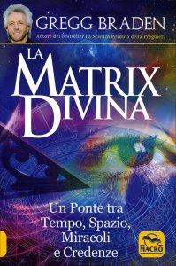 LA MATRIX DIVINA Un ponte tra tempo, spazio, miracoli e credenze di Gregg Braden