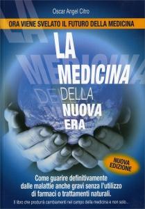 LA MEDICINA DELLA NUOVA ERA Come guarire definitivamente dalle malattie anche gravi senza l'utilizzo di farmaci o trattamenti naturali di Oscar Angel Citro