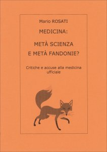 MEDICINA: METà SCIENZA E METà FANDONIE? Critiche e accuse alla medicina ufficiale di Mario Rosati