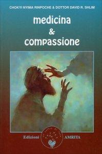 MEDICINA E COMPASSIONE Le lezioni che gli insegnamenti antichi e le religioni contemporanee possono offrire ai professionisti della salute di Chokyi Nyima Rinpoche, David Shlim