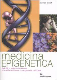 MEDICINA EPIGENETICA Felicità e salute attraverso la trasformazione consapevole del DNA di Dawson Church