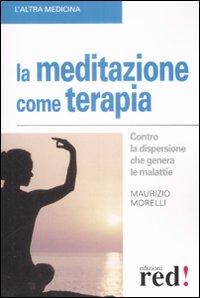 LA MEDITAZIONE COME TERAPIA Contro la dispersione che genera le malattie di Maurizio Morelli