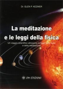 LA MEDITAZIONE E LE LEGGI DELLA FISICA Un viaggio scientifico attraverso le leggi della fisica e della meditazione di Glen P. Kezwer