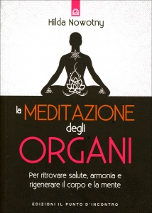 LA MEDITAZIONE DEGLI ORGANI Per ritrovare la salute, l'armonia e rigenerare il corpo e la mente di Hilda Nowotny