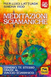 MEDITAZIONI SCIAMANICHE Conosci te stesso grazie al viaggio sciamanico di Pier Luigi Lattuada, Simona Vigo