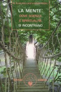 LA MENTE: DOVE SCIENZA E SPIRITUALITà SI INCONTRANO di B. Alan Wallace, Brian Hodel