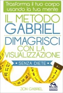 IL METODO GABRIEL - DIMAGRISCI CON LA VISUALIZZAZIONE SENZA DIETE Trasforma il tuo corpo usando la tua mente di Jon Gabriel
