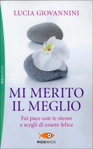 MI MERITO IL MEGLIO Fai pace con te stesso e scegli di essere felice di Lucia Giovannini