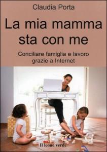 MIA MAMMA STA CON ME Conciliare famiglia e lavoro grazie a internet di Claudia Porta