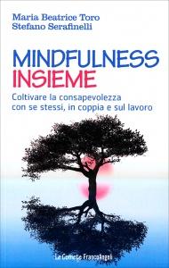 MINDFULNESS INSIEME Coltivare la consapevolezza con se stessi, in coppia e sul lavoro di Maria Beatrice Toro, Stefano Serafinelli