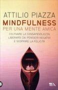 MINDFULNESS PER UNA MENTE AMICA Coltivare la consapevolezza, liberarsi dai pensieri negativi e scoprire la felicità di Attilio Piazza
