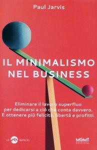 IL MINIMALISMO NEL BUSINESS Eliminare il lavoro superfluo per dedicarsi a ciò che conta davvero. E ottenere più felicità, libertà e profitti di Paul Jarvis