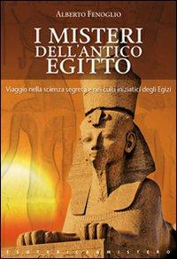 I MISTERI DELL'ANTICO EGITTO Viaggio nella scienza segreta e nei culti iniziatici degli egizi di Alberto Fenoglio