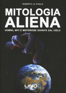 MITOLOGIA ALIENA Uomini, miti e misteriose divinità dal cielo di Roberto La Paglia
